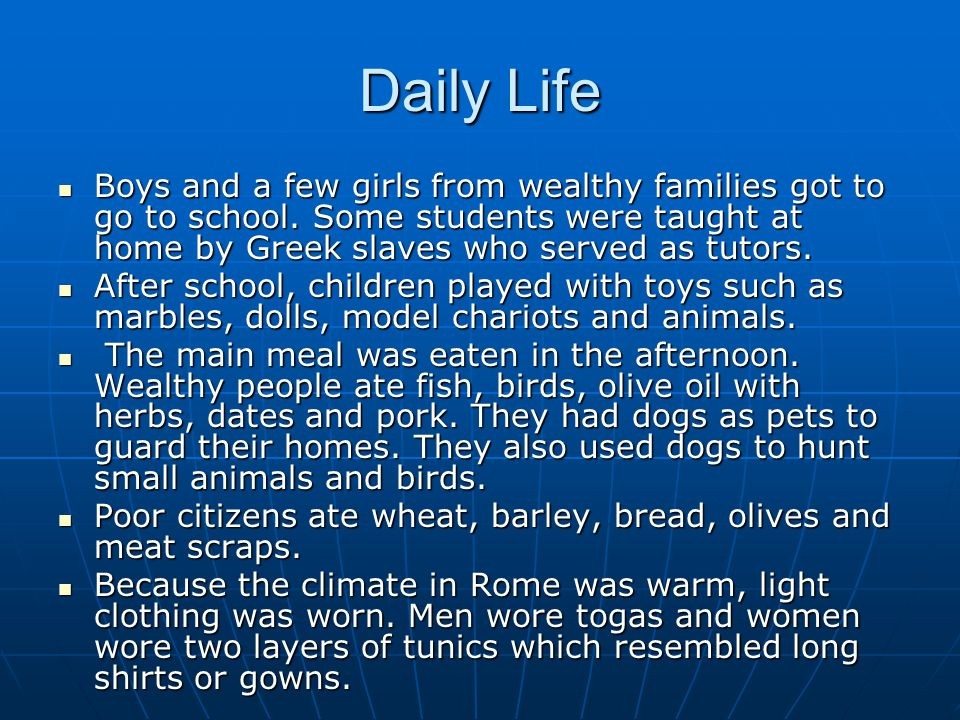 Daily Life Boys and a few girls from wealthy families got to go to school. Some students were taught at home by Greek slaves who served as tutors.