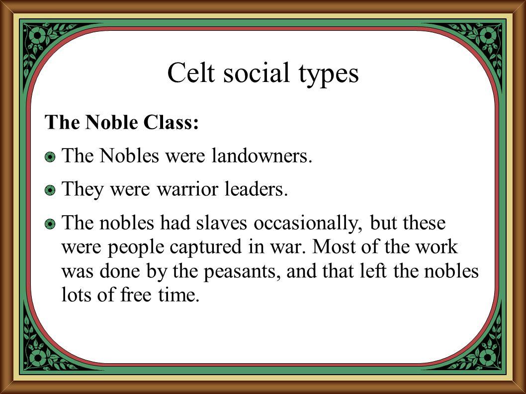 Celt social types The Noble Class: The Nobles were landowners.