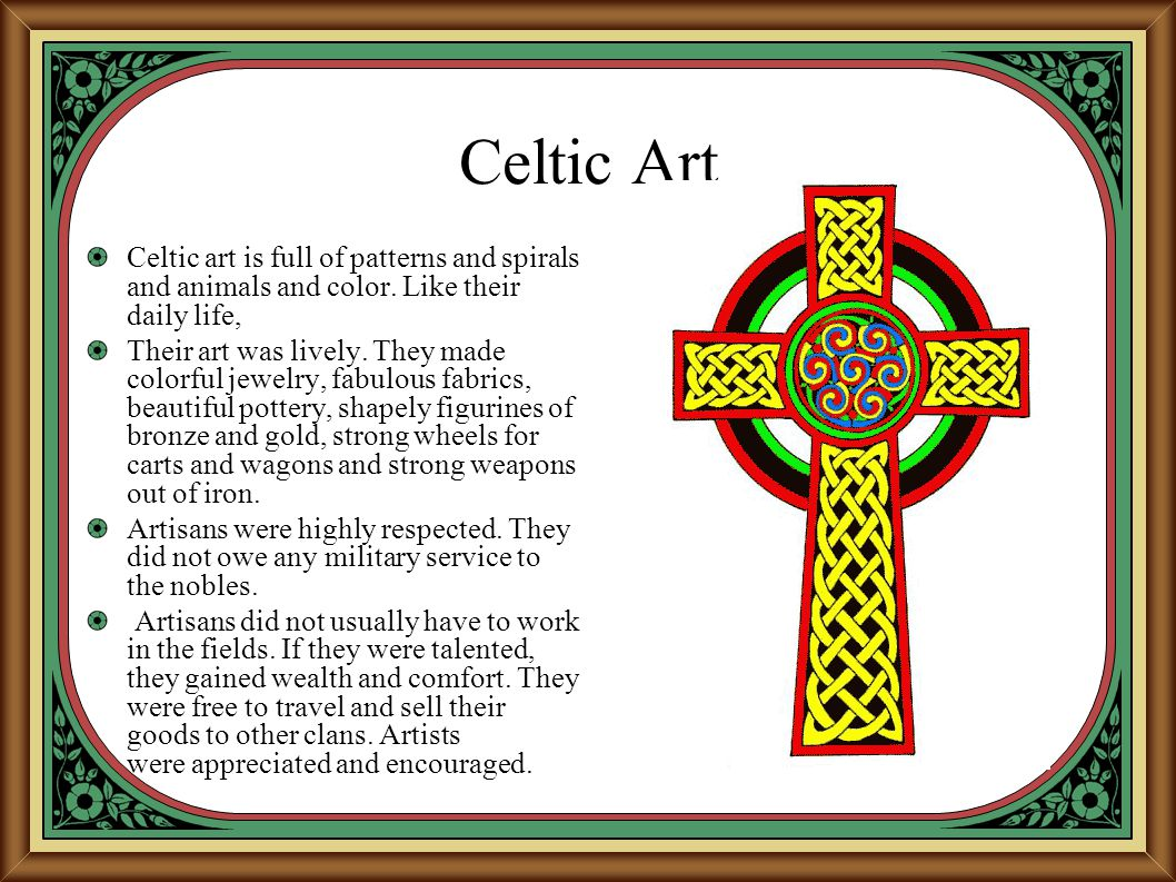 Celtic Art Celtic art is full of patterns and spirals and animals and color. Like their daily life,