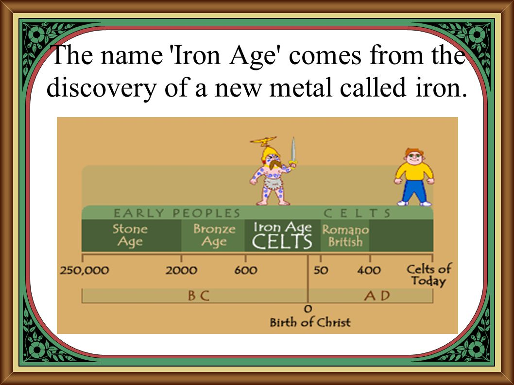 The name Iron Age comes from the discovery of a new metal called iron.
