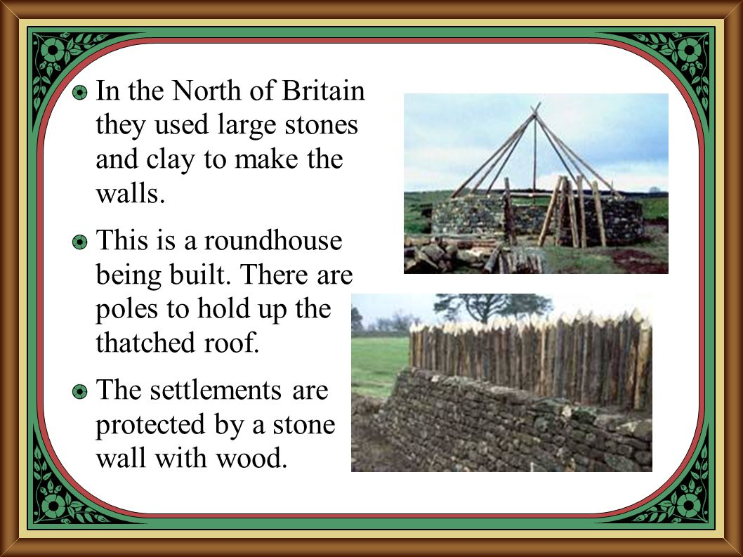 In the North of Britain they used large stones and clay to make the walls.