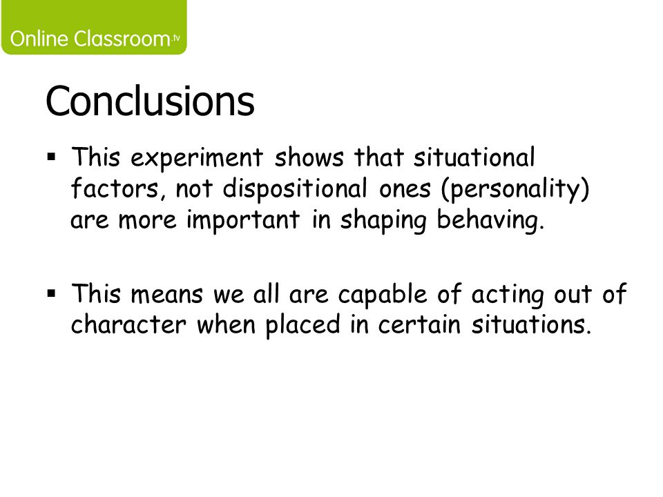 Conclusions This experiment shows that situational factors, not dispositional ones (personality) are more important in shaping behaving.