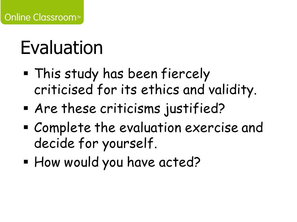Evaluation This study has been fiercely criticised for its ethics and validity. Are these criticisms justified
