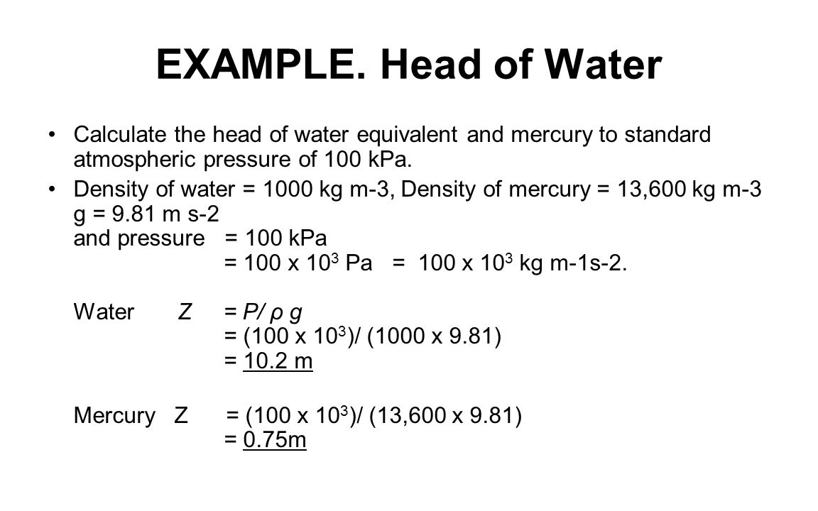 EXAMPLE. Head of Water Calculate the head of water equivalent and mercury to standard atmospheric pressure of 100 kPa.