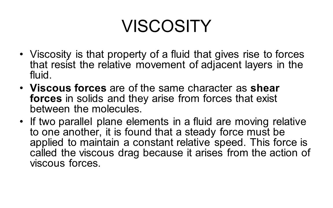 VISCOSITY Viscosity is that property of a fluid that gives rise to forces that resist the relative movement of adjacent layers in the fluid.