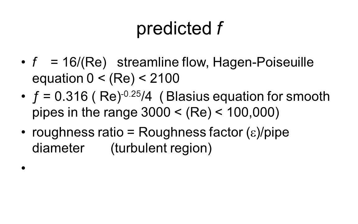 predicted f f = 16/(Re) streamline flow, Hagen-Poiseuille equation 0 < (Re) < 2100.