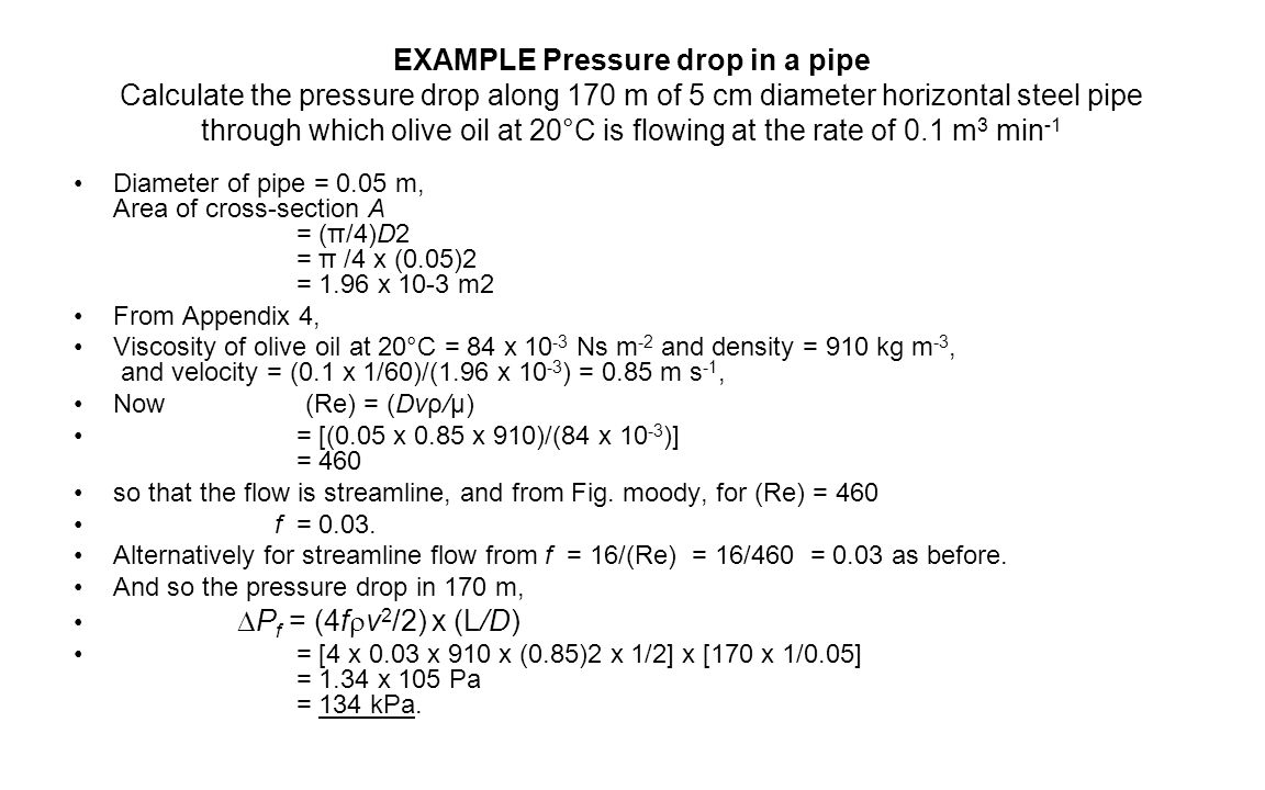 EXAMPLE Pressure drop in a pipe Calculate the pressure drop along 170 m of 5 cm diameter horizontal steel pipe through which olive oil at 20°C is flowing at the rate of 0.1 m3 min-1