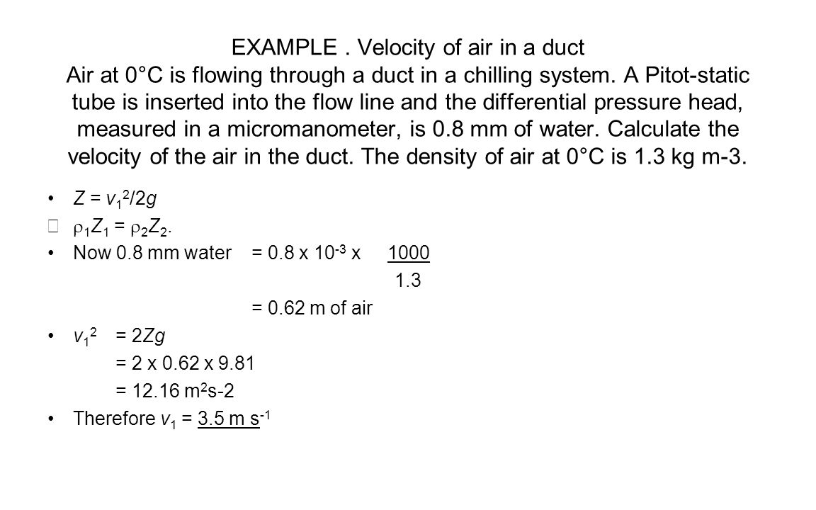 EXAMPLE . Velocity of air in a duct Air at 0°C is flowing through a duct in a chilling system. A Pitot-static tube is inserted into the flow line and the differential pressure head, measured in a micromanometer, is 0.8 mm of water. Calculate the velocity of the air in the duct. The density of air at 0°C is 1.3 kg m-3.