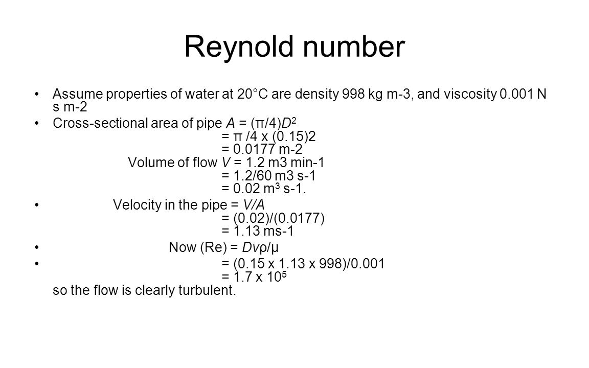 Reynold number Assume properties of water at 20°C are density 998 kg m-3, and viscosity 0.001 N s m-2.