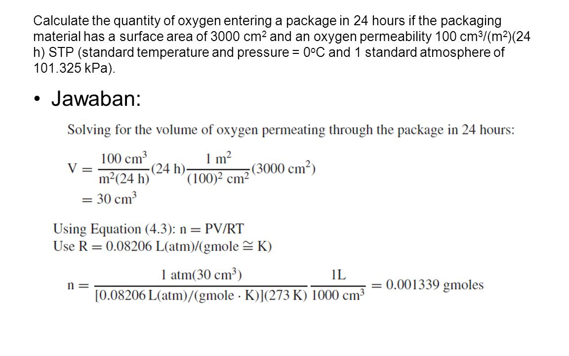 Calculate the quantity of oxygen entering a package in 24 hours if the packaging material has a surface area of 3000 cm2 and an oxygen permeability 100 cm3/(m2)(24 h) STP (standard temperature and pressure = 0oC and 1 standard atmosphere of 101.325 kPa).