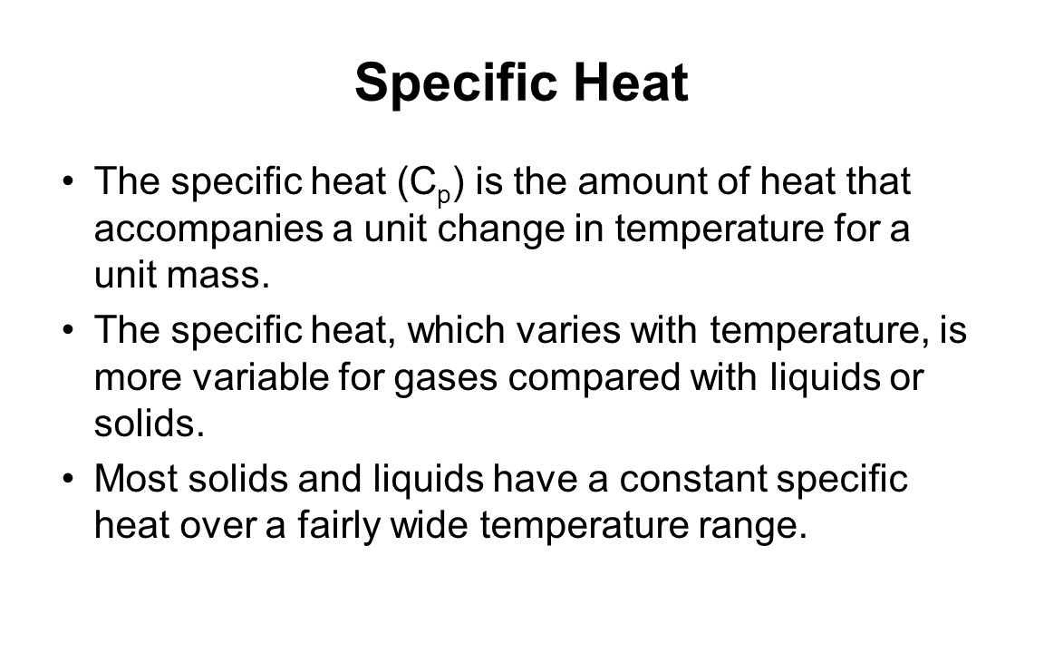 Specific Heat The specific heat (Cp) is the amount of heat that accompanies a unit change in temperature for a unit mass.