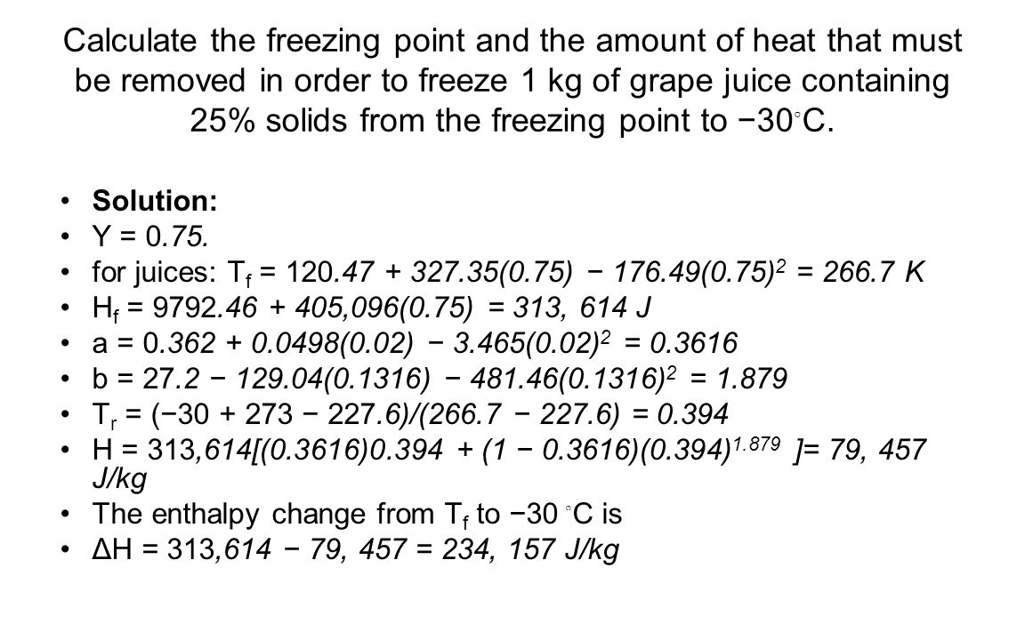 Calculate the freezing point and the amount of heat that must be removed in order to freeze 1 kg of grape juice containing 25% solids from the freezing point to −30◦C.