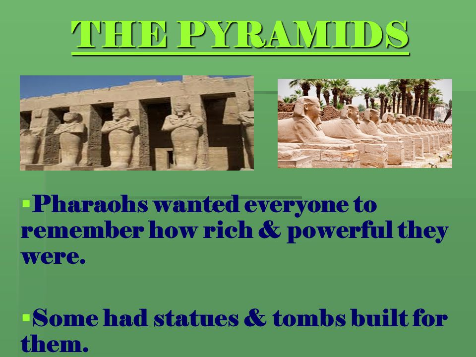 THE PYRAMIDS Pharaohs wanted everyone to remember how rich & powerful they were.
