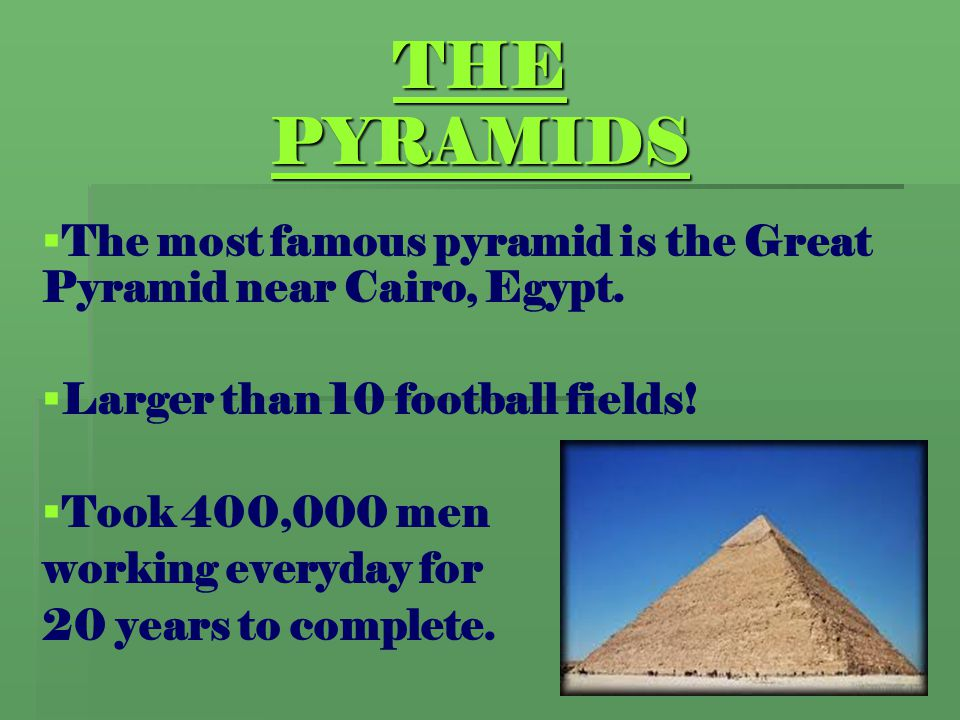 THE PYRAMIDS The most famous pyramid is the Great Pyramid near Cairo, Egypt. Larger than 10 football fields!