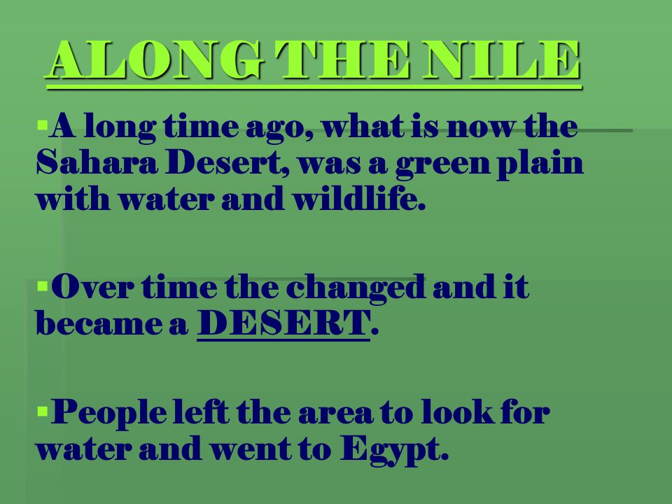 ALONG THE NILE A long time ago, what is now the Sahara Desert, was a green plain with water and wildlife.
