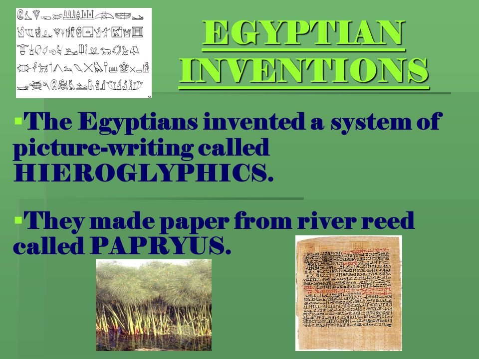 EGYPTIAN INVENTIONS The Egyptians invented a system of picture-writing called HIEROGLYPHICS.