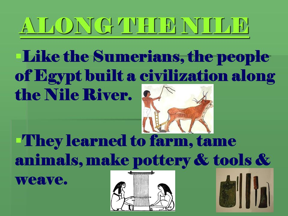 ALONG THE NILE Like the Sumerians, the people of Egypt built a civilization along the Nile River.