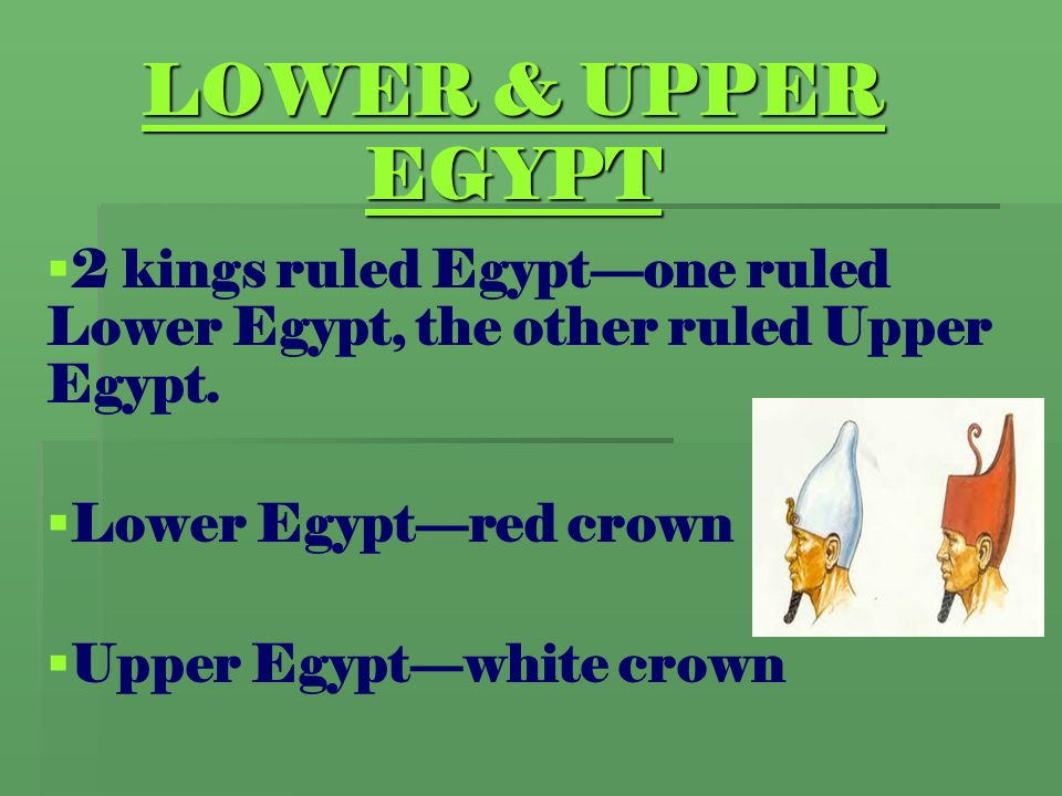 LOWER & UPPER EGYPT 2 kings ruled Egypt—one ruled Lower Egypt, the other ruled Upper Egypt. Lower Egypt—red crown.