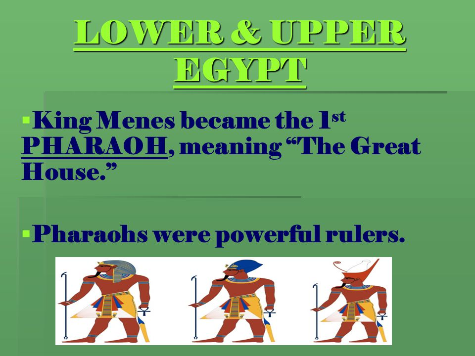 LOWER & UPPER EGYPT King Menes became the 1st PHARAOH, meaning The Great House. Pharaohs were powerful rulers.