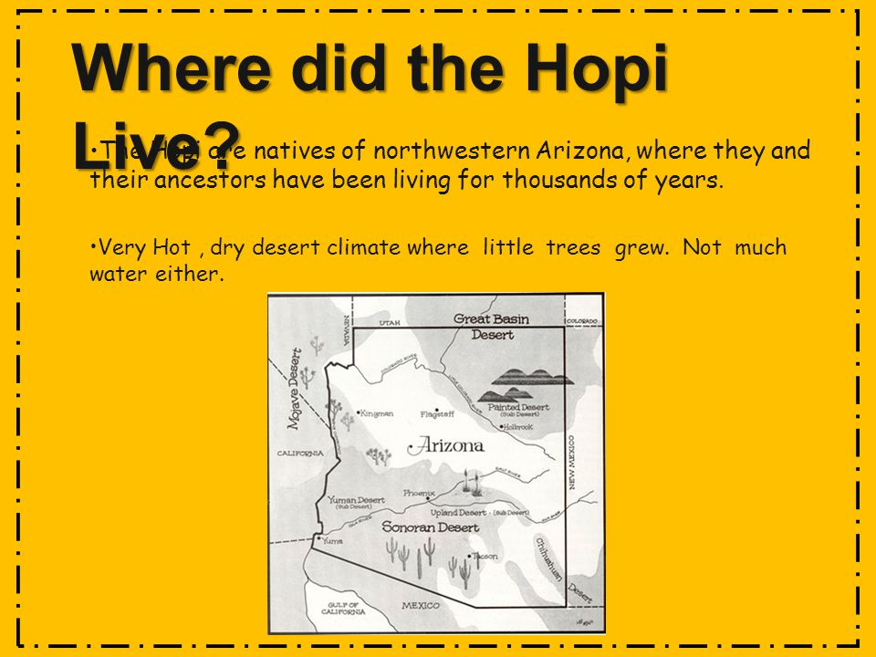 Where did the Hopi Live The Hopi are natives of northwestern Arizona, where they and their ancestors have been living for thousands of years.