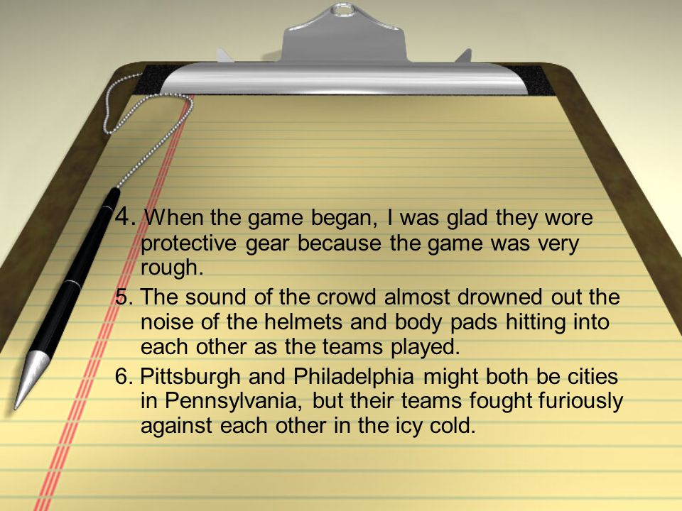 4. When the game began, I was glad they wore protective gear because the game was very rough.