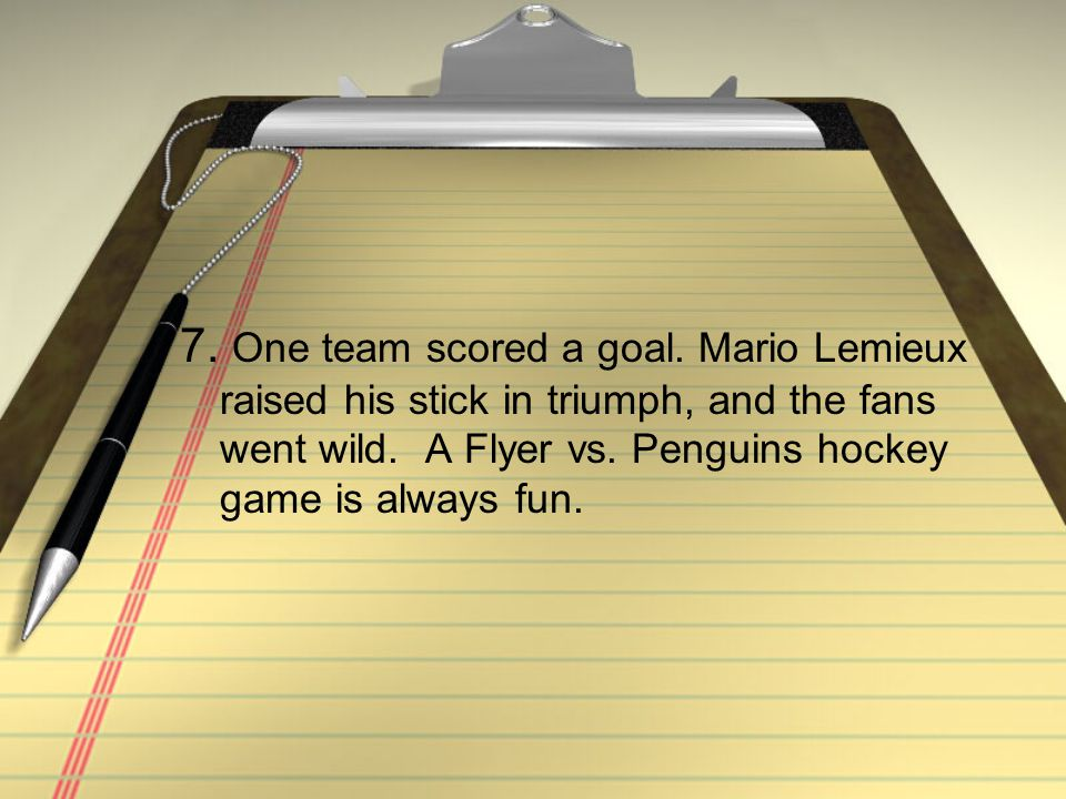7. One team scored a goal. Mario Lemieux raised his stick in triumph, and the fans went wild.