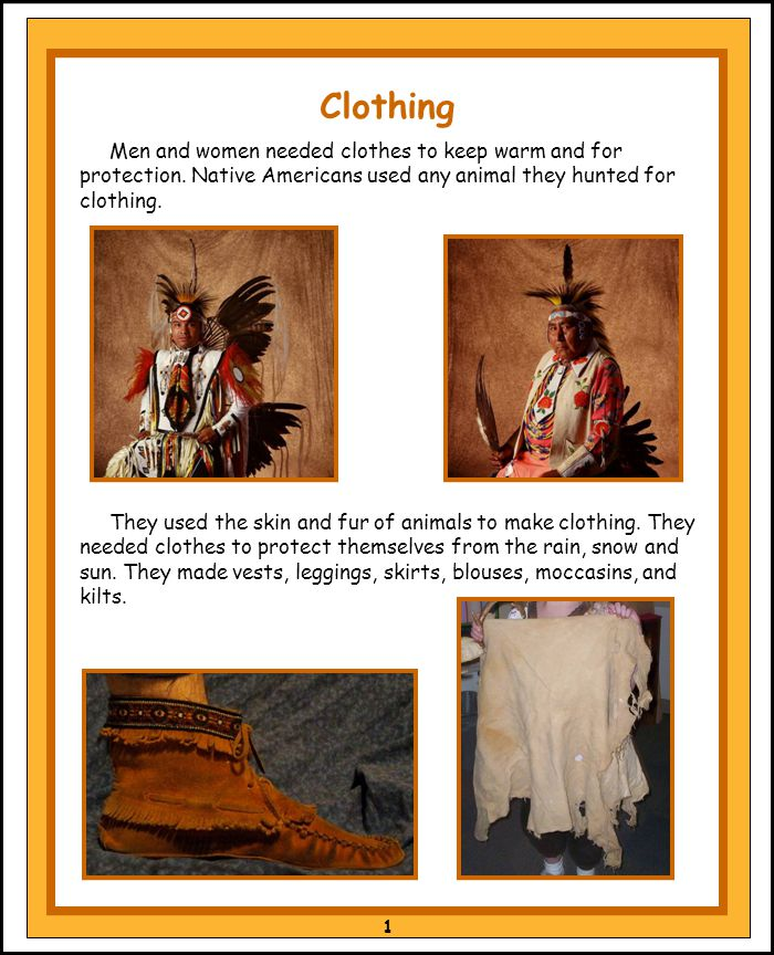 Clothing Men and women needed clothes to keep warm and for protection. Native Americans used any animal they hunted for clothing.