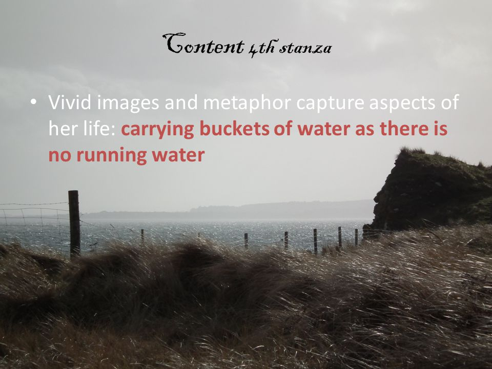 Content 4th stanza Vivid images and metaphor capture aspects of her life: carrying buckets of water as there is no running water.