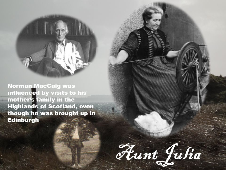 Aunt Julia Norman MacCaig was influenced by visits to his mother's family in the Highlands of Scotland, even though he was brought up in Edinburgh.