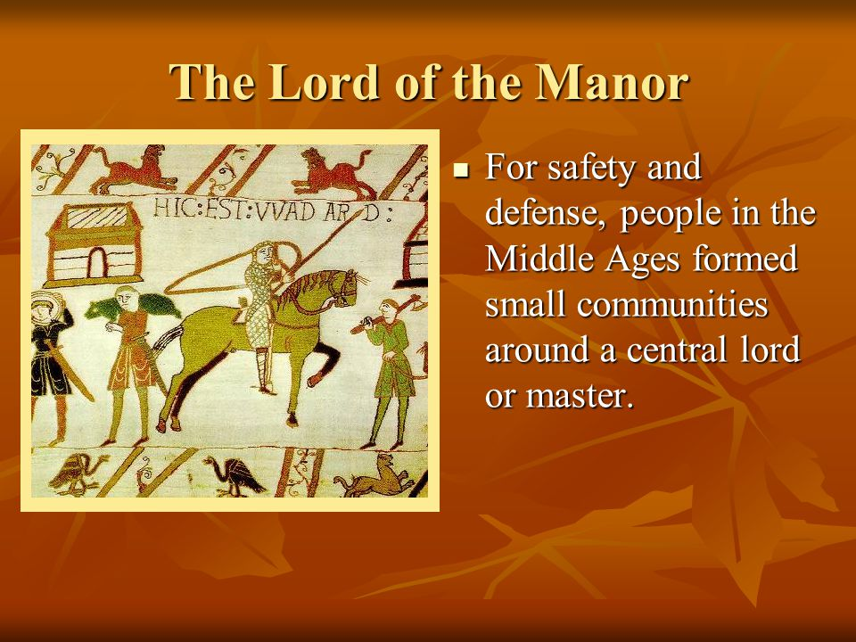The Lord of the Manor For safety and defense, people in the Middle Ages formed small communities around a central lord or master.