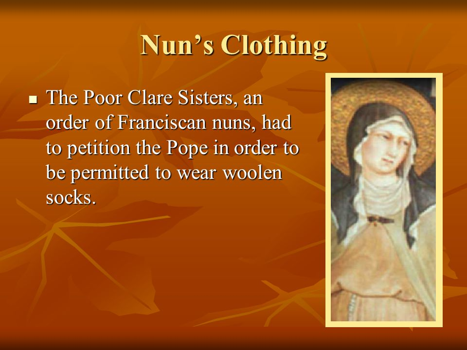 Nun's Clothing The Poor Clare Sisters, an order of Franciscan nuns, had to petition the Pope in order to be permitted to wear woolen socks.