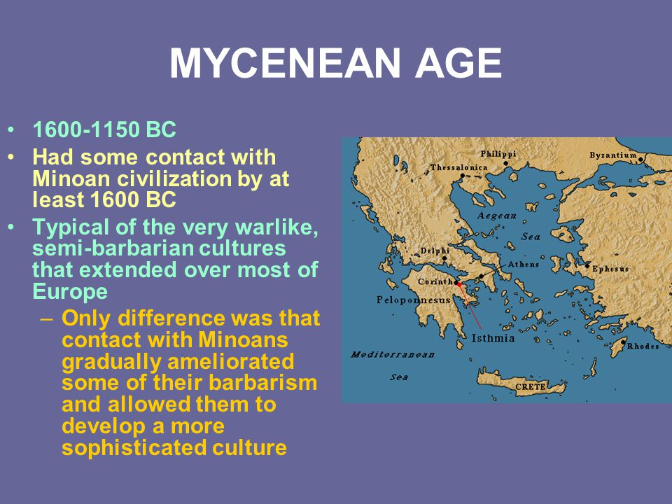 MYCENEAN AGE 1600-1150 BC. Had some contact with Minoan civilization by at least 1600 BC.