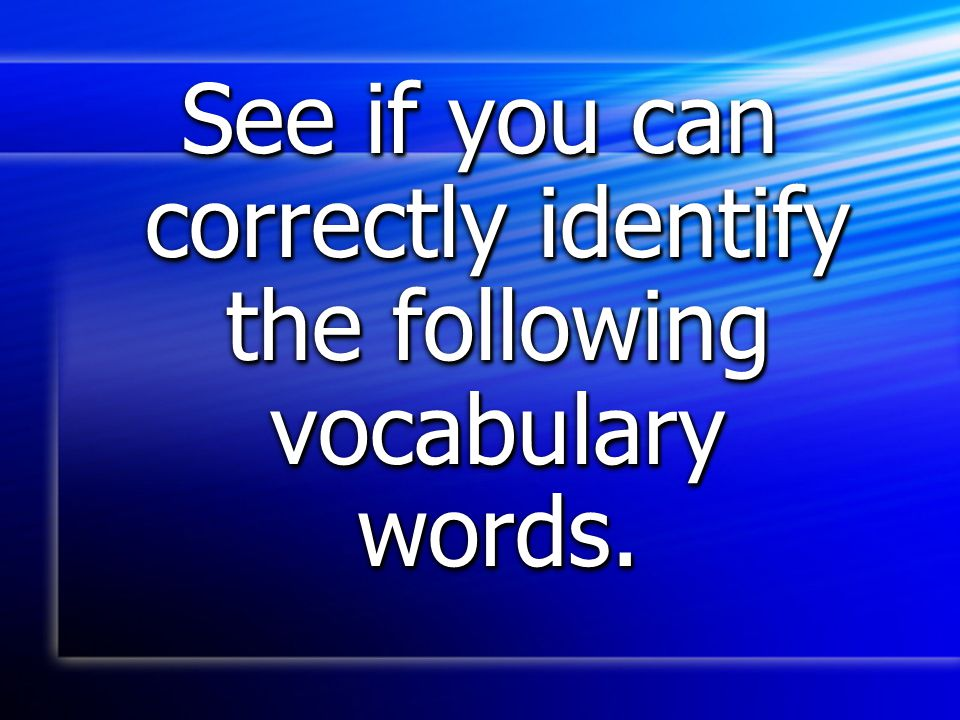 See if you can correctly identify the following vocabulary words.