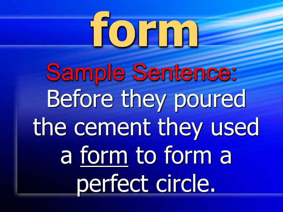 form Sample Sentence: Before they poured the cement they used a form to form a perfect circle.