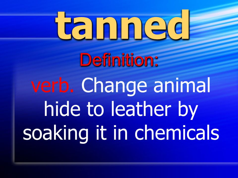 verb. Change animal hide to leather by soaking it in chemicals