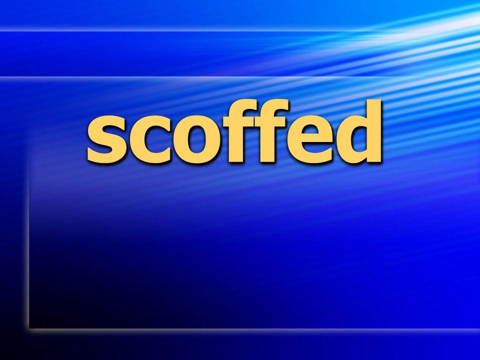 scoffed