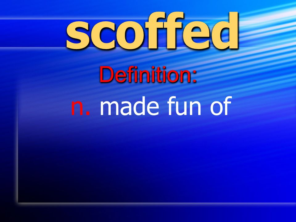 scoffed Definition: n. made fun of