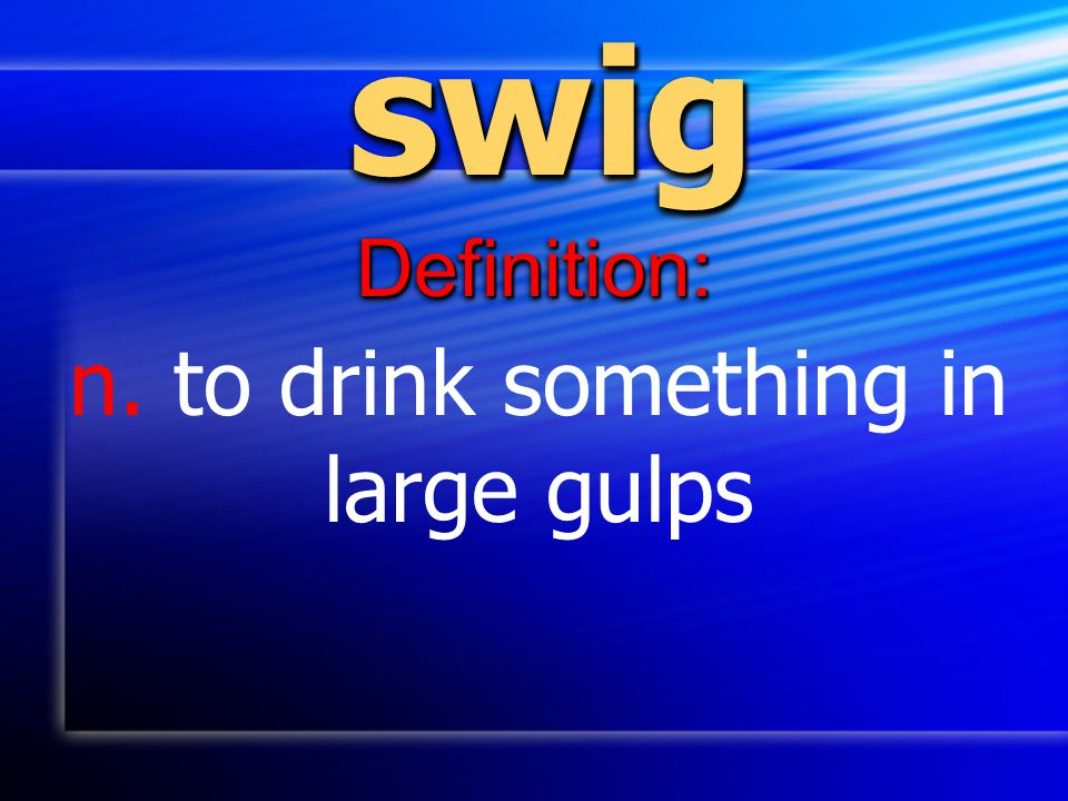 n. to drink something in large gulps