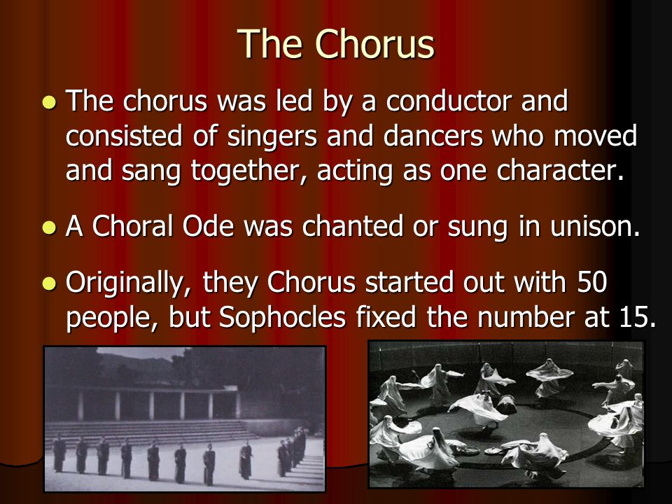The Chorus The chorus was led by a conductor and consisted of singers and dancers who moved and sang together, acting as one character.