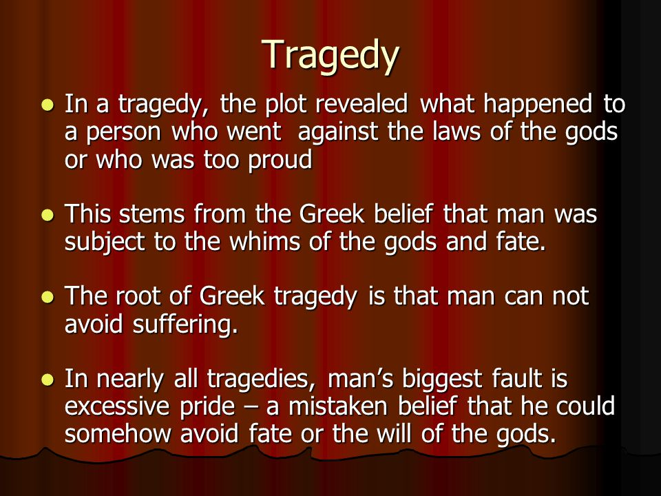 Tragedy In a tragedy, the plot revealed what happened to a person who went against the laws of the gods or who was too proud.