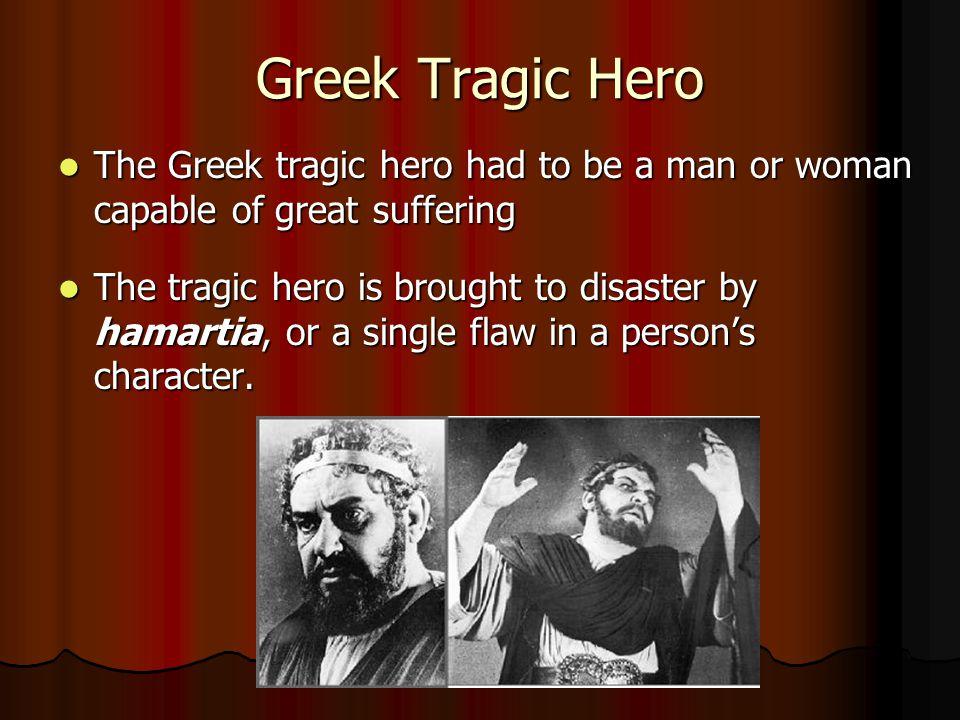 Greek Tragic Hero The Greek tragic hero had to be a man or woman capable of great suffering.