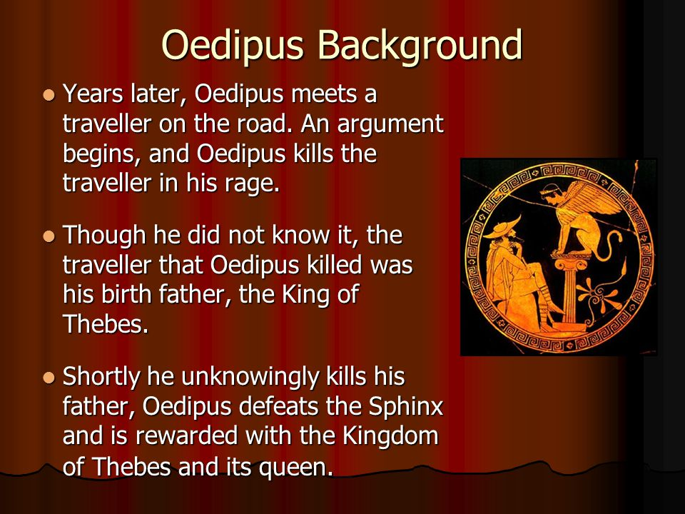 Oedipus Background Years later, Oedipus meets a traveller on the road. An argument begins, and Oedipus kills the traveller in his rage.