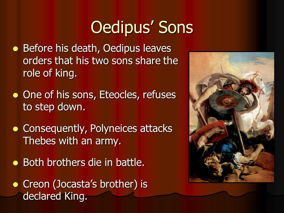 Oedipus' Sons Before his death, Oedipus leaves orders that his two sons share the role of king. One of his sons, Eteocles, refuses to step down.
