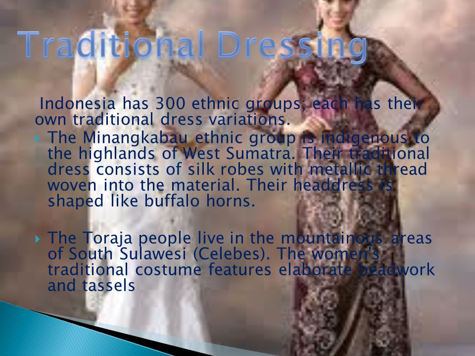 Traditional Dressing Indonesia has 300 ethnic groups; each has their own traditional dress variations.
