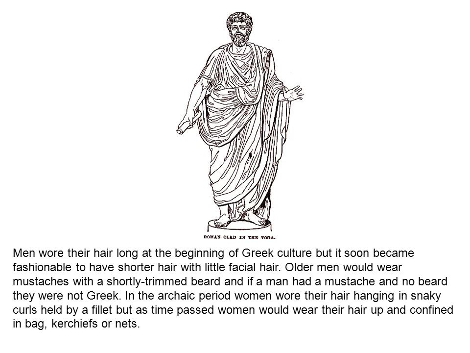 Men wore their hair long at the beginning of Greek culture but it soon became fashionable to have shorter hair with little facial hair.