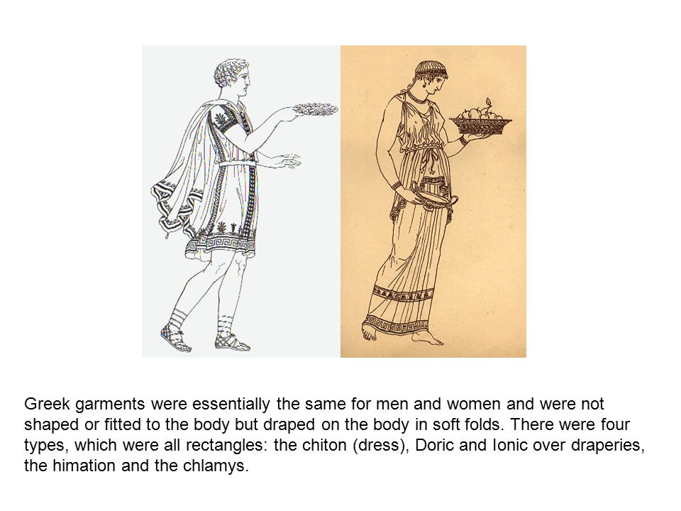 Greek garments were essentially the same for men and women and were not shaped or fitted to the body but draped on the body in soft folds.