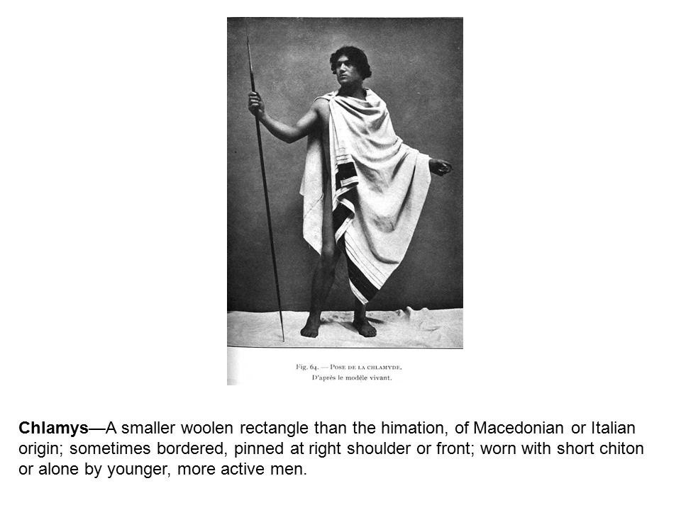 Chlamys—A smaller woolen rectangle than the himation, of Macedonian or Italian origin; sometimes bordered, pinned at right shoulder or front; worn with short chiton or alone by younger, more active men.