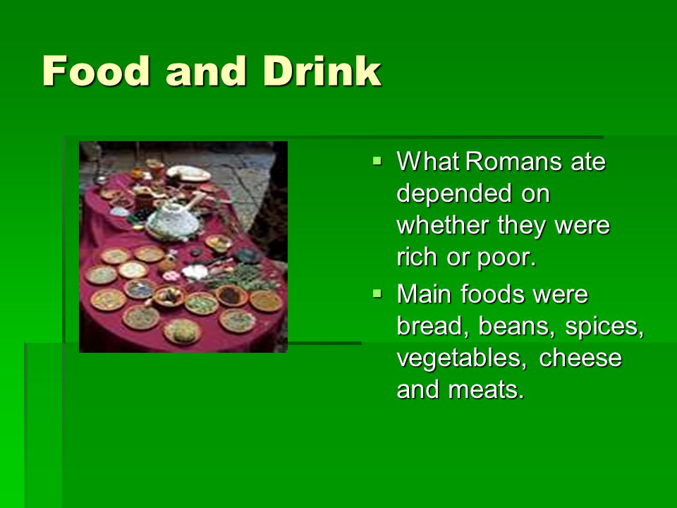Food and Drink What Romans ate depended on whether they were rich or poor.