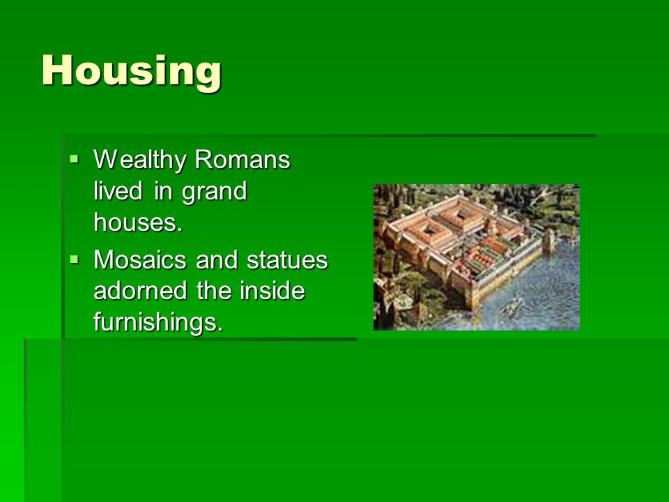 Housing Wealthy Romans lived in grand houses.