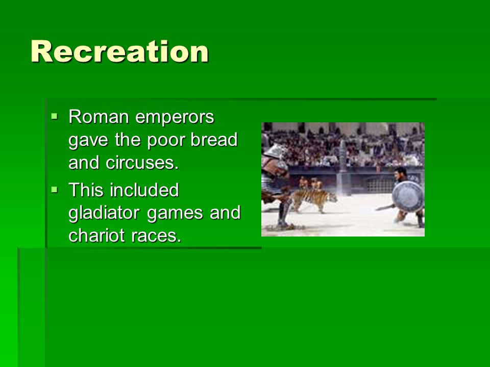 Recreation Roman emperors gave the poor bread and circuses.